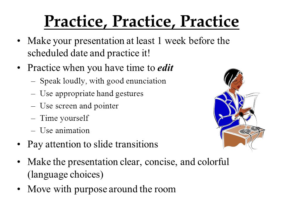 Practice, Practice, Practice Make your presentation at least 1 week before the scheduled date and practice it! Practice when you have time to edit –Sp