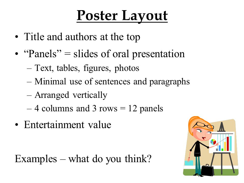 Poster Layout Title and authors at the top Panels = slides of oral presentation –Text, tables, figures, photos –Minimal use of sentences and paragraphs –Arranged vertically –4 columns and 3 rows = 12 panels Entertainment value Examples – what do you think?