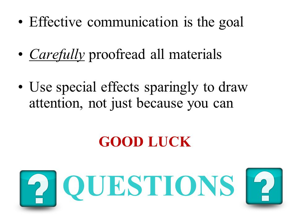 Effective communication is the goal Carefully proofread all materials Use special effects sparingly to draw attention, not just because you can GOOD LUCK QUESTIONS