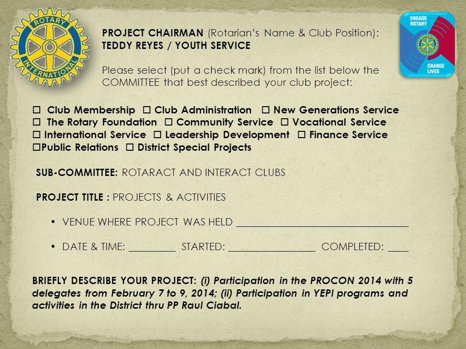 PROJECT CHAIRMAN (Rotarian's Name & Club Position): TEDDY REYES / YOUTH SERVICE Please select (put a check mark) from the list below the COMMITTEE that best described your club project:  Club Membership  Club Administration  New Generations Service  The Rotary Foundation  Community Service  Vocational Service  International Service  Leadership Development  Finance Service  Public Relations  District Special Projects SUB-COMMITTEE: ROTARACT AND INTERACT CLUBS PROJECT TITLE : PROJECTS & ACTIVITIES VENUE WHERE PROJECT WAS HELD DATE & TIME: STARTED: COMPLETED: BRIEFLY DESCRIBE YOUR PROJECT: (i) Participation in the PROCON 2014 with 5 delegates from February 7 to 9, 2014; (ii) Participation in YEPI programs and activities in the District thru PP Raul Ciabal.