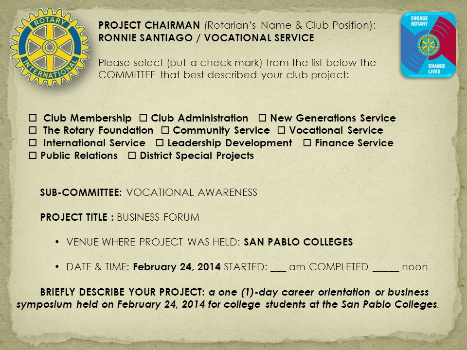 PROJECT CHAIRMAN (Rotarian's Name & Club Position): RONNIE SANTIAGO / VOCATIONAL SERVICE Please select (put a check mark) from the list below the COMMITTEE that best described your club project:  Club Membership  Club Administration  New Generations Service  The Rotary Foundation  Community Service  Vocational Service  International Service  Leadership Development  Finance Service  Public Relations  District Special Projects SUB-COMMITTEE: VOCATIONAL AWARENESS PROJECT TITLE : BUSINESS FORUM VENUE WHERE PROJECT WAS HELD: SAN PABLO COLLEGES DATE & TIME: February 24, 2014 STARTED: ___ am COMPLETED _____ noon BRIEFLY DESCRIBE YOUR PROJECT: a one (1)-day career orientation or business symposium held on February 24, 2014 for college students at the San Pablo Colleges.