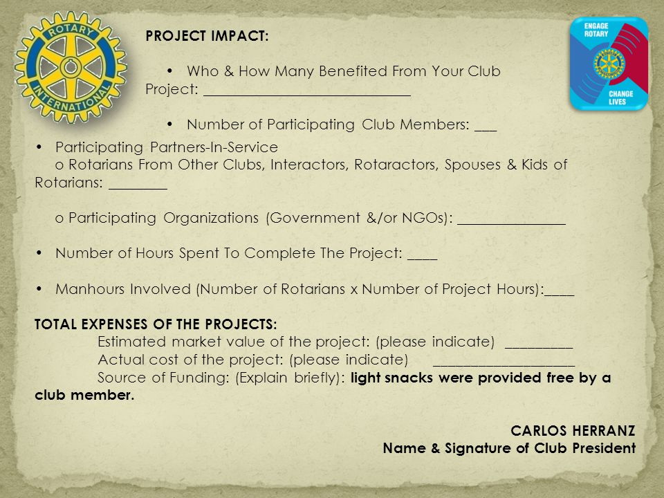 PROJECT IMPACT: Who & How Many Benefited From Your Club Project: Number of Participating Club Members: ___ Participating Partners-In-Service o Rotarians From Other Clubs, Interactors, Rotaractors, Spouses & Kids of Rotarians: o Participating Organizations (Government &/or NGOs): Number of Hours Spent To Complete The Project: ____ Manhours Involved (Number of Rotarians x Number of Project Hours):____ TOTAL EXPENSES OF THE PROJECTS: Estimated market value of the project: (please indicate) _________ Actual cost of the project: (please indicate)___________________ Source of Funding: (Explain briefly): light snacks were provided free by a club member.