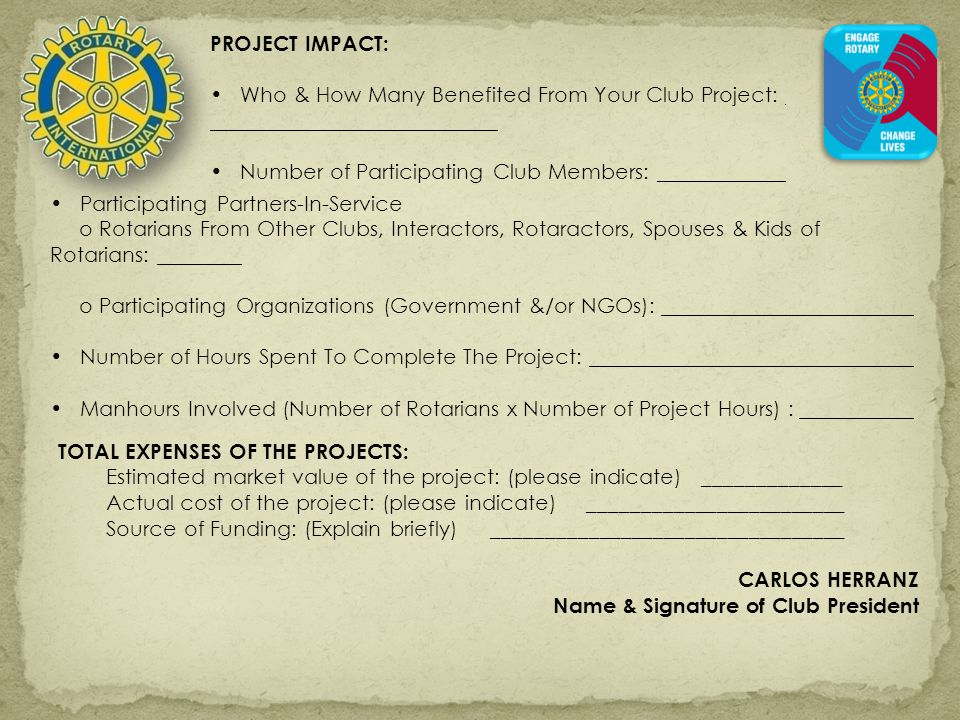 PROJECT IMPACT: Who & How Many Benefited From Your Club Project: Number of Participating Club Members: Participating Partners-In-Service o Rotarians From Other Clubs, Interactors, Rotaractors, Spouses & Kids of Rotarians: o Participating Organizations (Government &/or NGOs): Number of Hours Spent To Complete The Project: Manhours Involved (Number of Rotarians x Number of Project Hours) : TOTAL EXPENSES OF THE PROJECTS: Estimated market value of the project: (please indicate) _____________ Actual cost of the project: (please indicate)________________________ Source of Funding: (Explain briefly)_________________________________ CARLOS HERRANZ Name & Signature of Club President