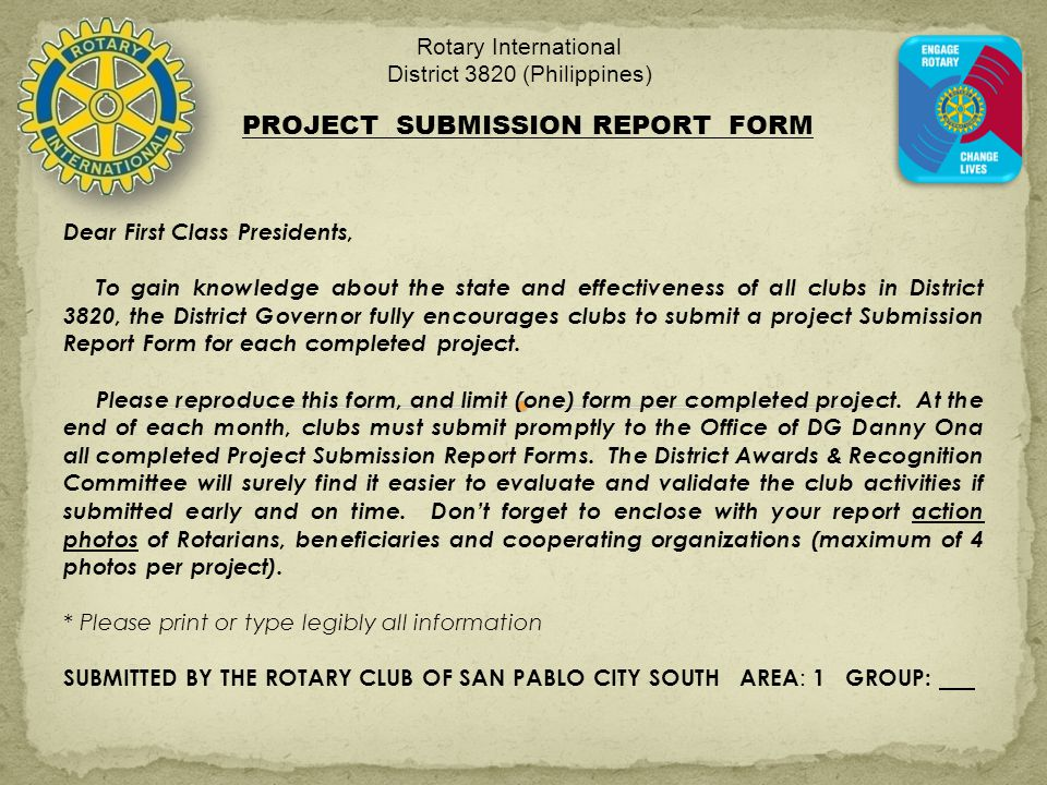 Rotary International District 3820 (Philippines) PROJECT SUBMISSION REPORT FORM Dear First Class Presidents, To gain knowledge about the state and effectiveness of all clubs in District 3820, the District Governor fully encourages clubs to submit a project Submission Report Form for each completed project.