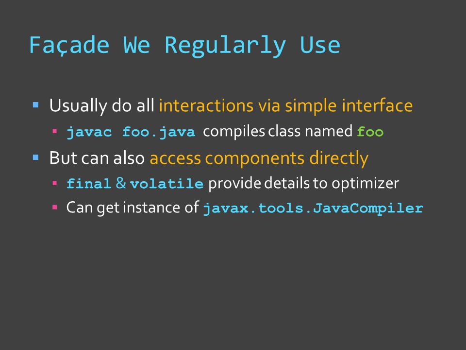 Façade We Regularly Use  Usually do all interactions via simple interface  javac foo.java compiles class named foo  But can also access components directly  final & volatile provide details to optimizer  Can get instance of javax.tools.JavaCompiler