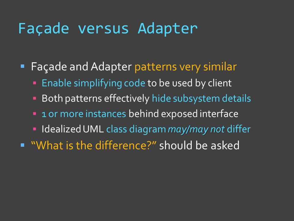Façade versus Adapter  Façade and Adapter patterns very similar  Enable simplifying code to be used by client  Both patterns effectively hide subsystem details  1 or more instances behind exposed interface may/may not  Idealized UML class diagram may/may not differ  What is the difference should be asked