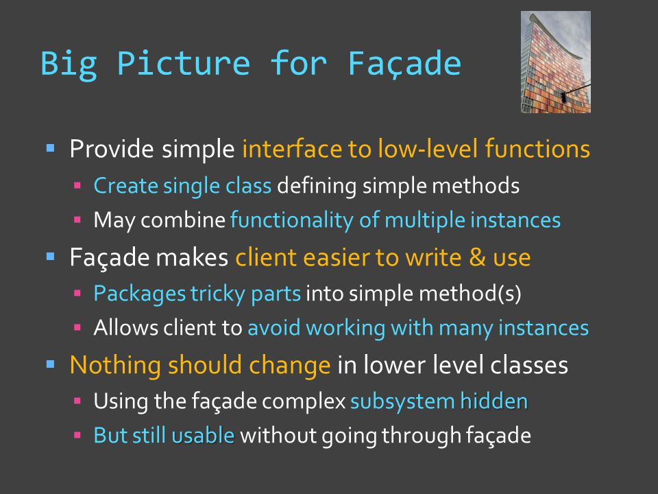Big Picture for Façade  Provide simple interface to low-level functions  Create single class defining simple methods  May combine functionality of multiple instances  Façade makes client easier to write & use  Packages tricky parts into simple method(s)  Allows client to avoid working with many instances  Nothing should change in lower level classes hidden  Using the façade complex subsystem hidden usable  But still usable without going through façade