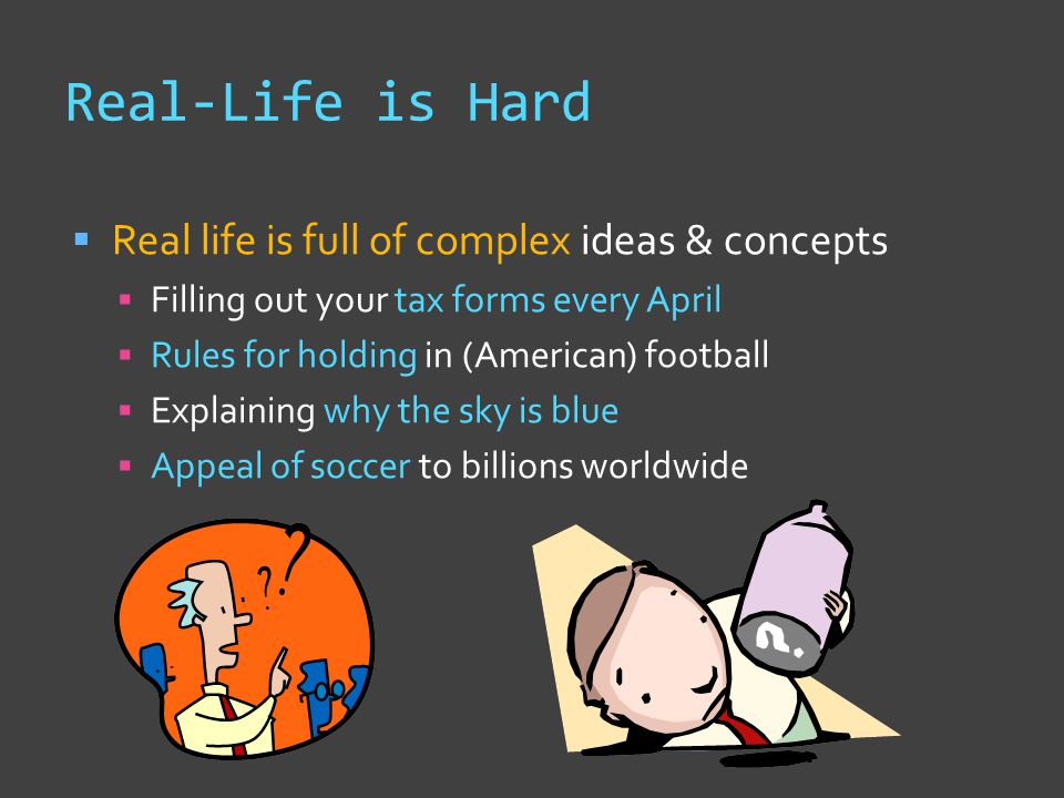 Real-Life is Hard  Real life is full of complex ideas & concepts  Filling out your tax forms every April  Rules for holding in (American) football  Explaining why the sky is blue  Appeal of soccer to billions worldwide
