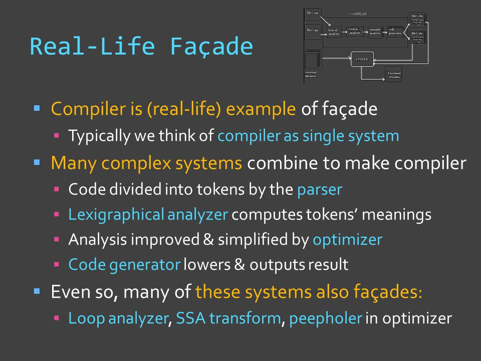 Real-Life Façade  Compiler is (real-life) example of façade  Typically we think of compiler as single system  Many complex systems combine to make