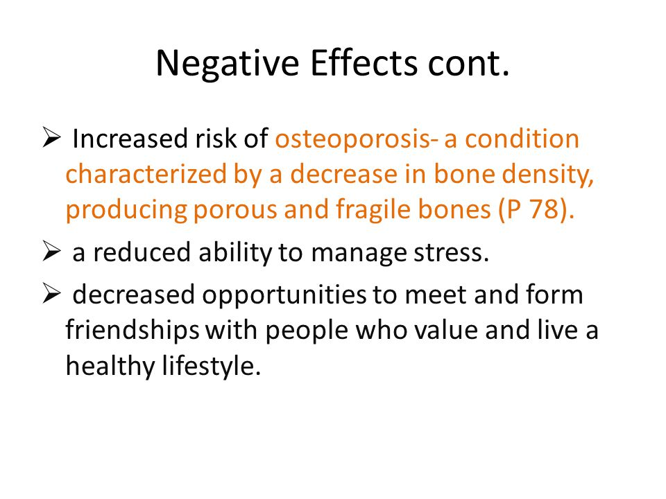 Negative Effects cont.  Increased risk of osteoporosis- a condition characterized by a decrease in bone density, producing porous and fragile bones (