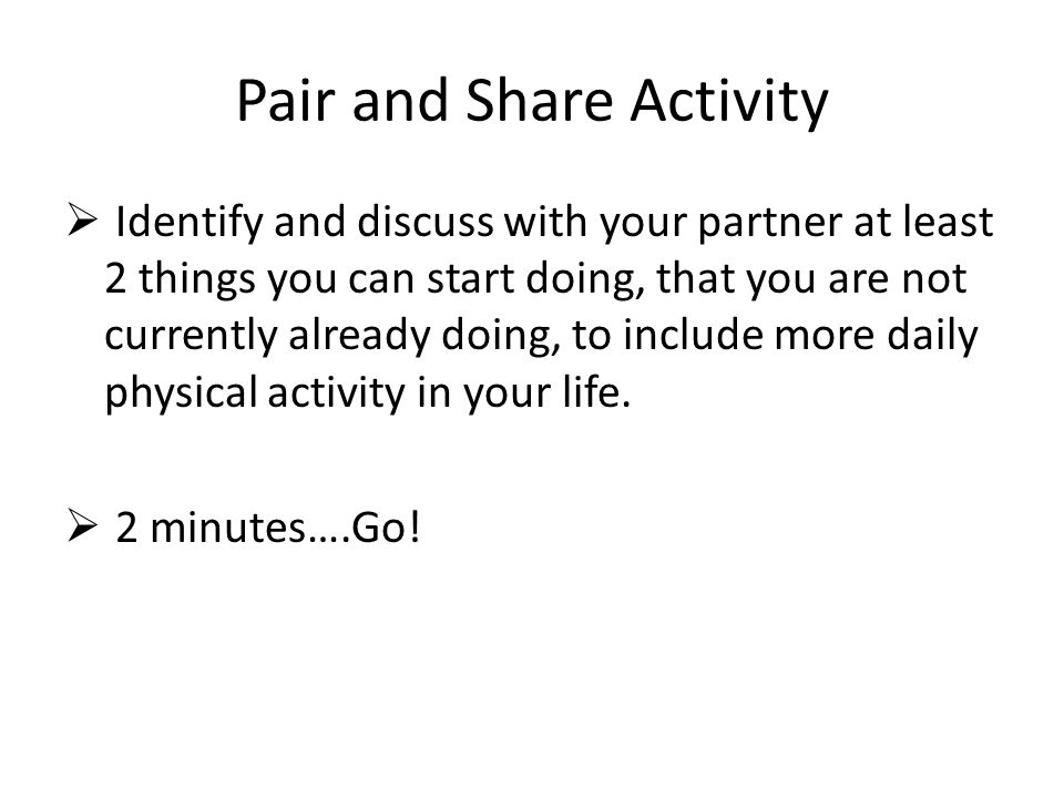 Pair and Share Activity  Identify and discuss with your partner at least 2 things you can start doing, that you are not currently already doing, to include more daily physical activity in your life.