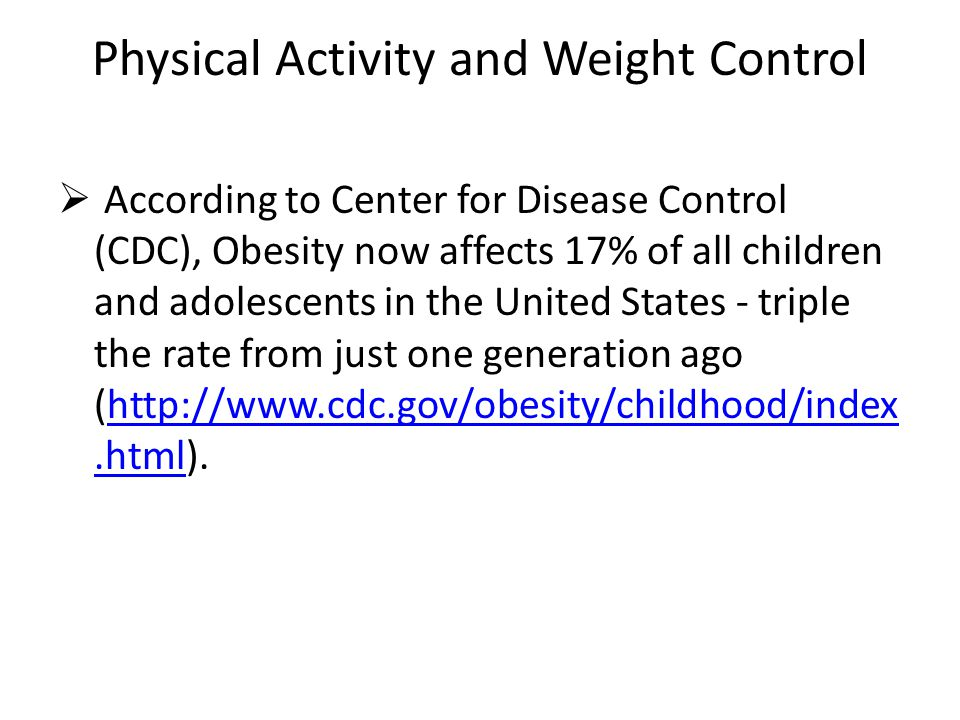 Physical Activity and Weight Control  According to Center for Disease Control (CDC), Obesity now affects 17% of all children and adolescents in the U