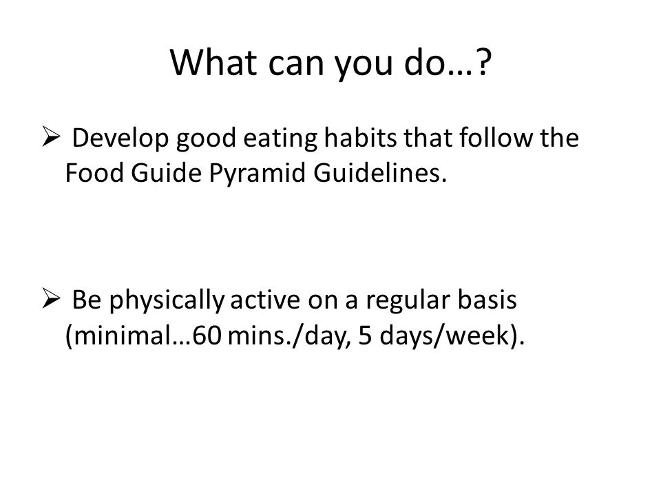 What can you do….  Develop good eating habits that follow the Food Guide Pyramid Guidelines.