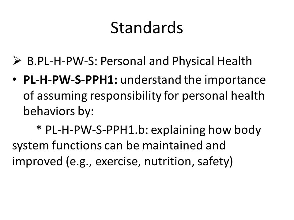 Standards  B.PL-H-PW-S: Personal and Physical Health PL-H-PW-S-PPH1: understand the importance of assuming responsibility for personal health behaviors by: * PL-H-PW-S-PPH1.b: explaining how body system functions can be maintained and improved (e.g., exercise, nutrition, safety)