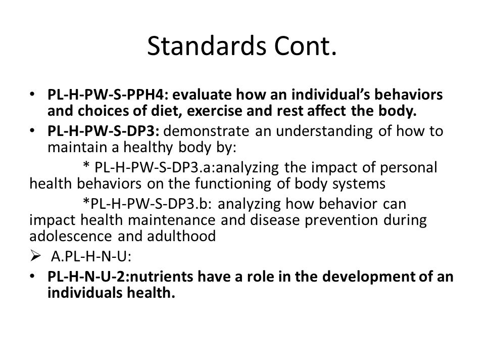 Standards Cont. PL-H-PW-S-PPH4: evaluate how an individual's behaviors and choices of diet, exercise and rest affect the body. PL-H-PW-S-DP3: demonstr