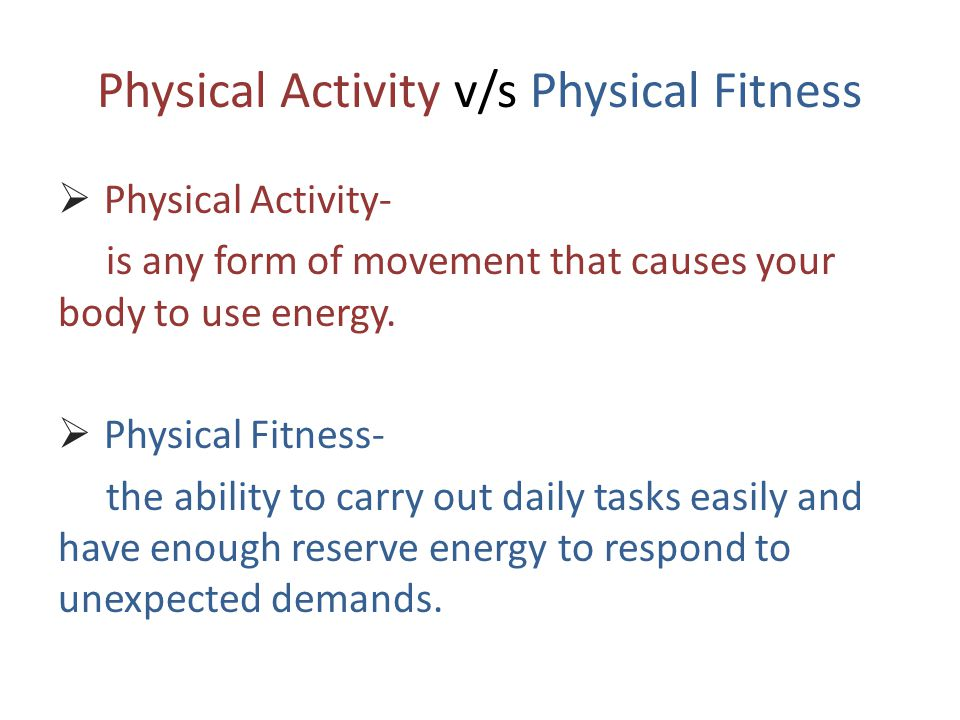 Physical Activity v/s Physical Fitness  Physical Activity- is any form of movement that causes your body to use energy.  Physical Fitness- the abili