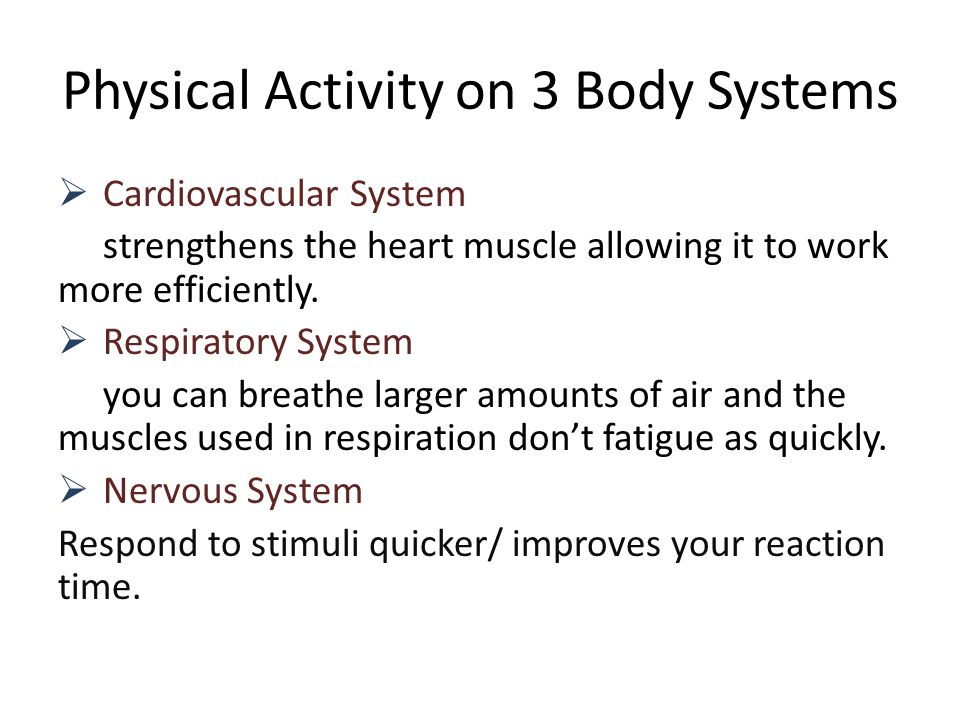 Physical Activity on 3 Body Systems  Cardiovascular System strengthens the heart muscle allowing it to work more efficiently.  Respiratory System yo