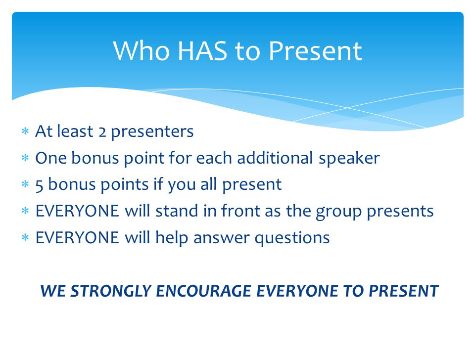 At least 2 presenters  One bonus point for each additional speaker  5 bonus points if you all present  EVERYONE will stand in front as the group presents  EVERYONE will help answer questions WE STRONGLY ENCOURAGE EVERYONE TO PRESENT Who HAS to Present