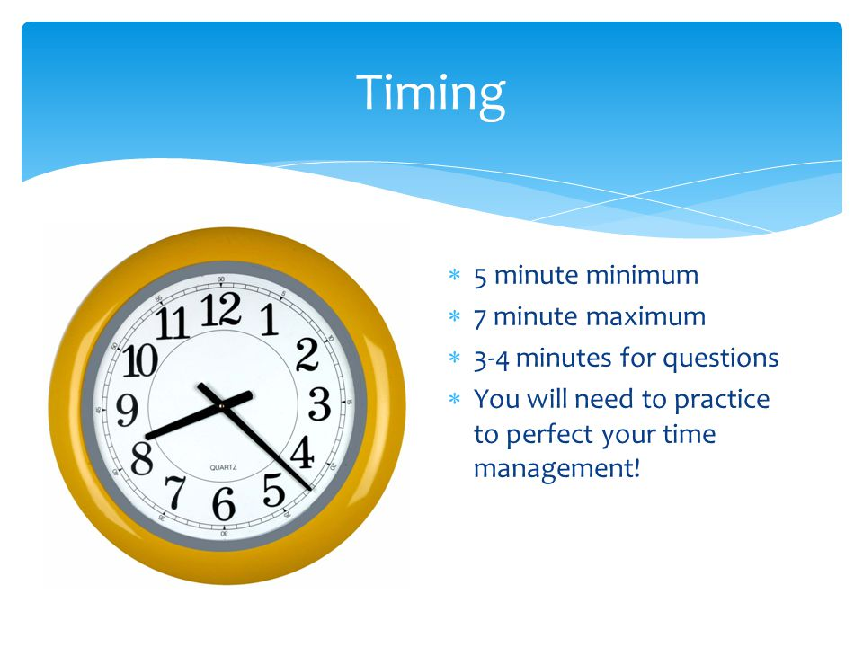  5 minute minimum  7 minute maximum  3-4 minutes for questions  You will need to practice to perfect your time management.