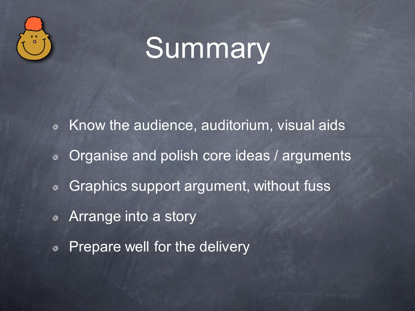 Summary Know the audience, auditorium, visual aids Organise and polish core ideas / arguments Graphics support argument, without fuss Arrange into a s