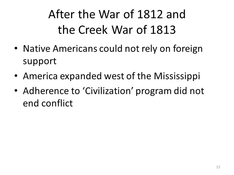 After the War of 1812 and the Creek War of 1813 Native Americans could not rely on foreign support America expanded west of the Mississippi Adherence to 'Civilization' program did not end conflict 13
