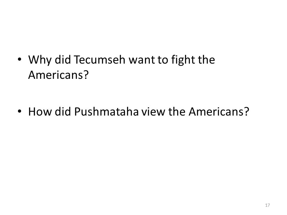 Why did Tecumseh want to fight the Americans? How did Pushmataha view the Americans? 17