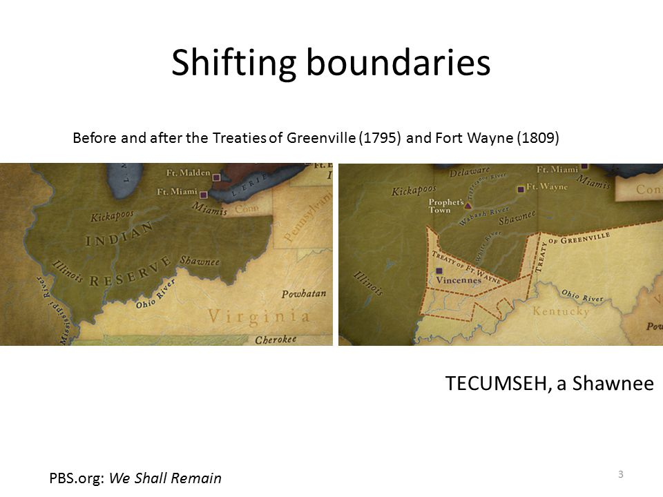Shifting boundaries Before and after the Treaties of Greenville (1795) and Fort Wayne (1809) PBS.org: We Shall Remain 3 TECUMSEH, a Shawnee