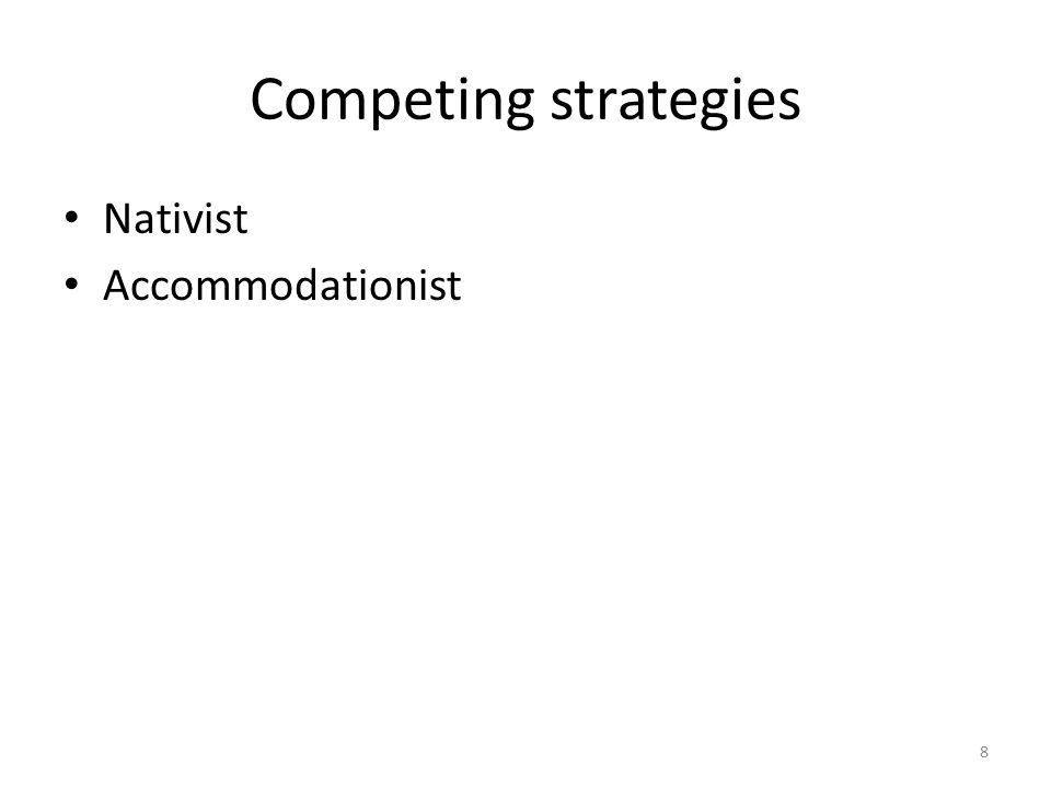Competing strategies Nativist Accommodationist 8