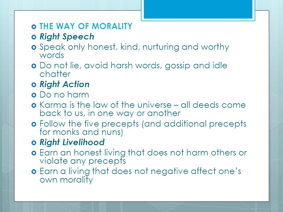  THE WAY OF MORALITY  Right Speech  Speak only honest, kind, nurturing and worthy words  Do not lie, avoid harsh words, gossip and idle chatter  Right Action  Do no harm  Karma is the law of the universe – all deeds come back to us, in one way or another  Follow the five precepts (and additional precepts for monks and nuns)  Right Livelihood  Earn an honest living that does not harm others or violate any precepts  Earn a living that does not negative affect one's own morality