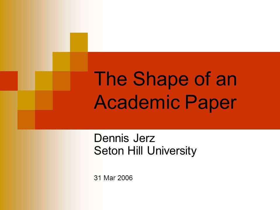 The Shape of an Academic Paper Dennis Jerz Seton Hill University 31 Mar 2006