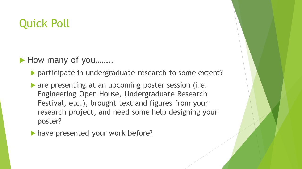 Quick Poll  How many of you……..  participate in undergraduate research to some extent?  are presenting at an upcoming poster session (i.e. Engineer