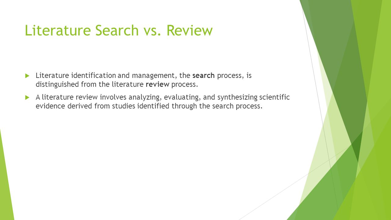 Literature Search vs. Review  Literature identification and management, the search process, is distinguished from the literature review process.  A