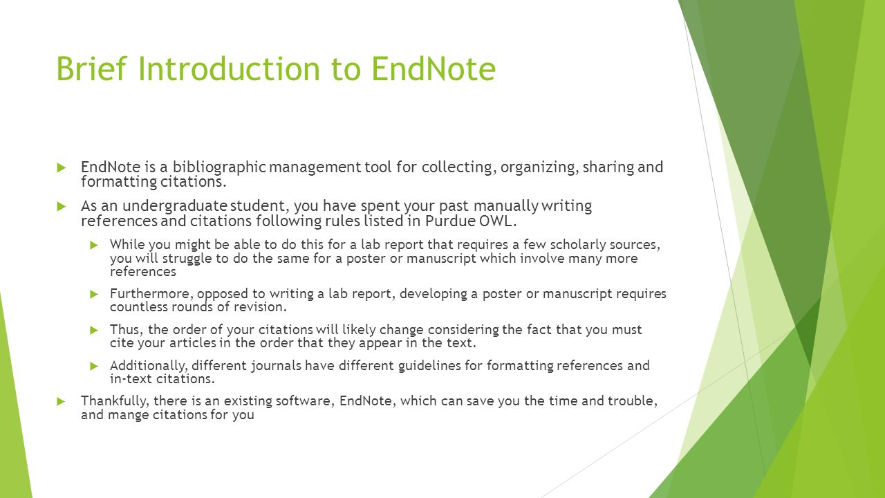 Brief Introduction to EndNote  EndNote is a bibliographic management tool for collecting, organizing, sharing and formatting citations.  As an under