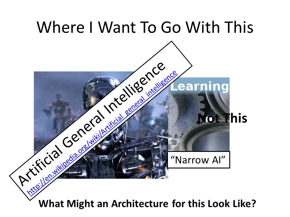 Where I Want To Go With This Not This What Might an Architecture for this Look Like? Artificial General Intelligence http://en.wikipedia.org/wiki/Arti