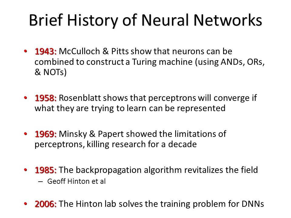 Brief History of Neural Networks 1943: 1943: McCulloch & Pitts show that neurons can be combined to construct a Turing machine (using ANDs, ORs, & NOT