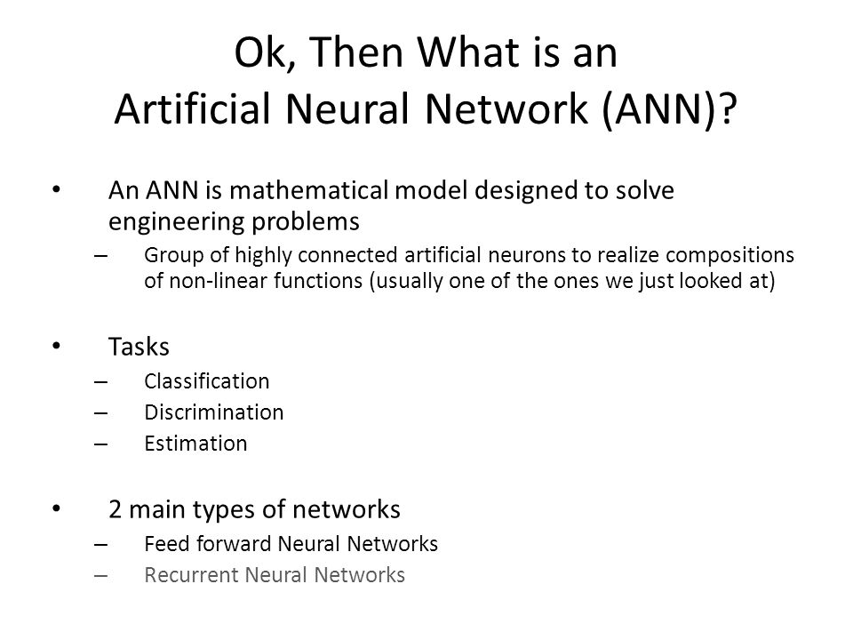 Ok, Then What is an Artificial Neural Network (ANN)? An ANN is mathematical model designed to solve engineering problems – Group of highly connected a