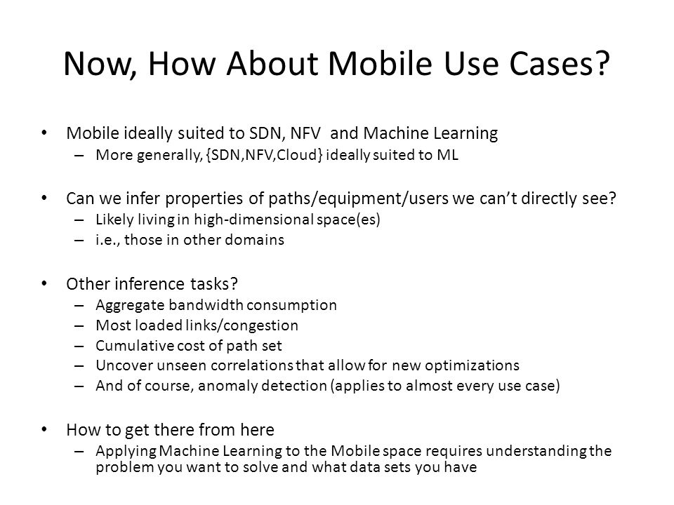 Now, How About Mobile Use Cases? Mobile ideally suited to SDN, NFV and Machine Learning – More generally, {SDN,NFV,Cloud} ideally suited to ML Can we
