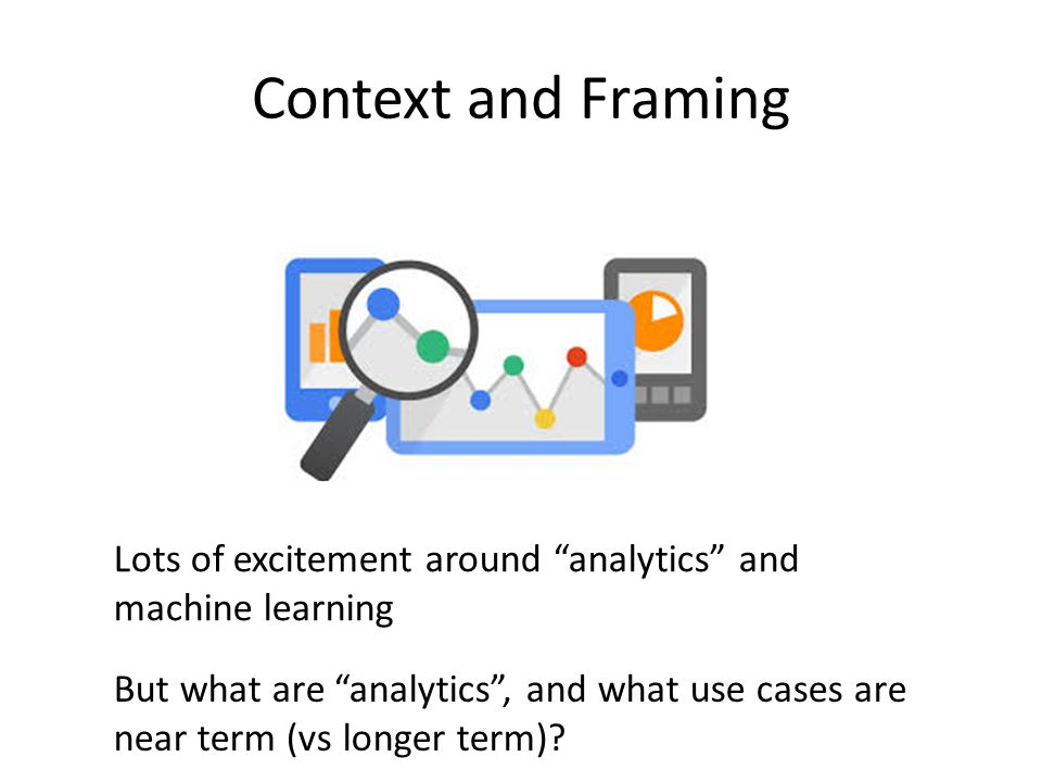 """Context and Framing Lots of excitement around """"analytics"""" and machine learning But what are """"analytics"""", and what use cases are near term (vs longer t"""