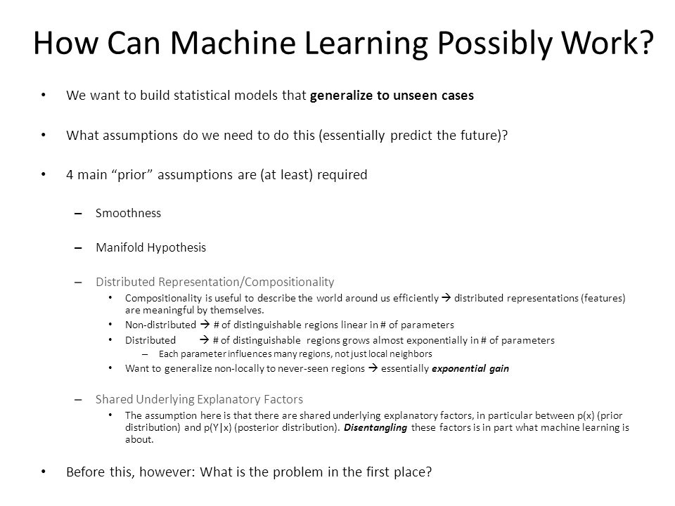 How Can Machine Learning Possibly Work? We want to build statistical models that generalize to unseen cases What assumptions do we need to do this (es