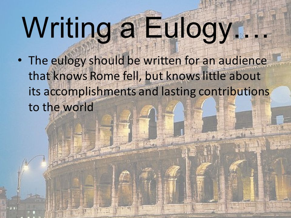 Writing a Eulogy…. The eulogy should be written for an audience that knows Rome fell, but knows little about its accomplishments and lasting contribut