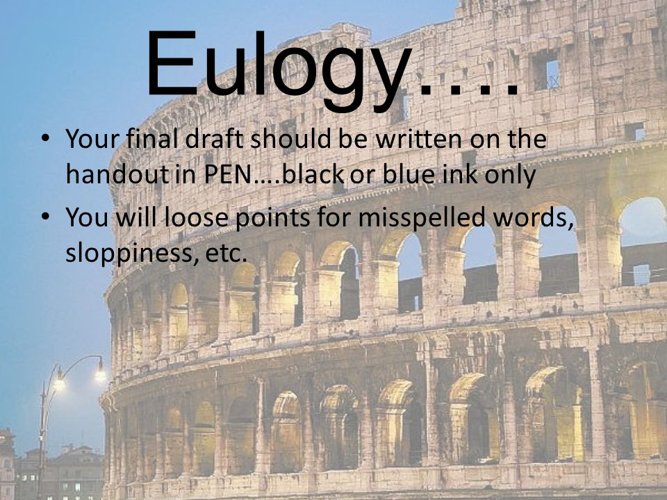 Eulogy…. Your final draft should be written on the handout in PEN….black or blue ink only You will loose points for misspelled words, sloppiness, etc.
