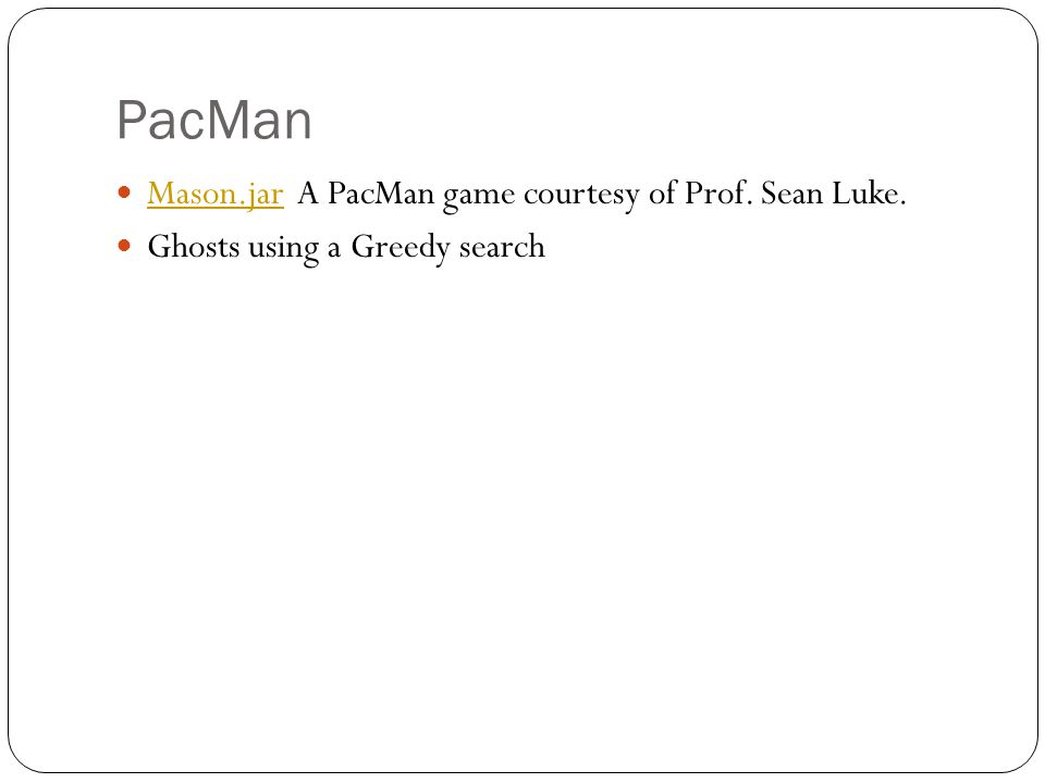 PacMan Mason.jar A PacMan game courtesy of Prof. Sean Luke. Mason.jar Ghosts using a Greedy search
