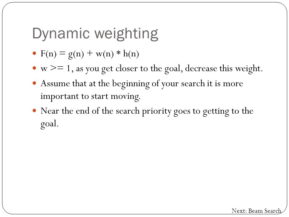 Dynamic weighting F(n) = g(n) + w(n) * h(n) w >= 1, as you get closer to the goal, decrease this weight.