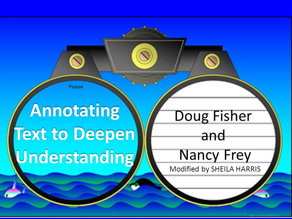 Annotating Text to Deepen Understanding Doug Fisher and Nancy Frey Modified by SHEILA HARRIS