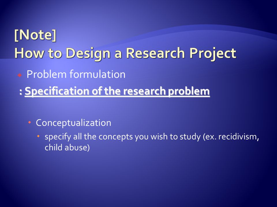  Problem formulation : Specification of the research problem : Specification of the research problem  Conceptualization  specify all the concepts you wish to study (ex.