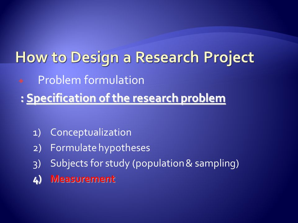  Problem formulation : Specification of the research problem : Specification of the research problem 1)Conceptualization 2)Formulate hypotheses 3)Subjects for study (population & sampling) 4)Measurement