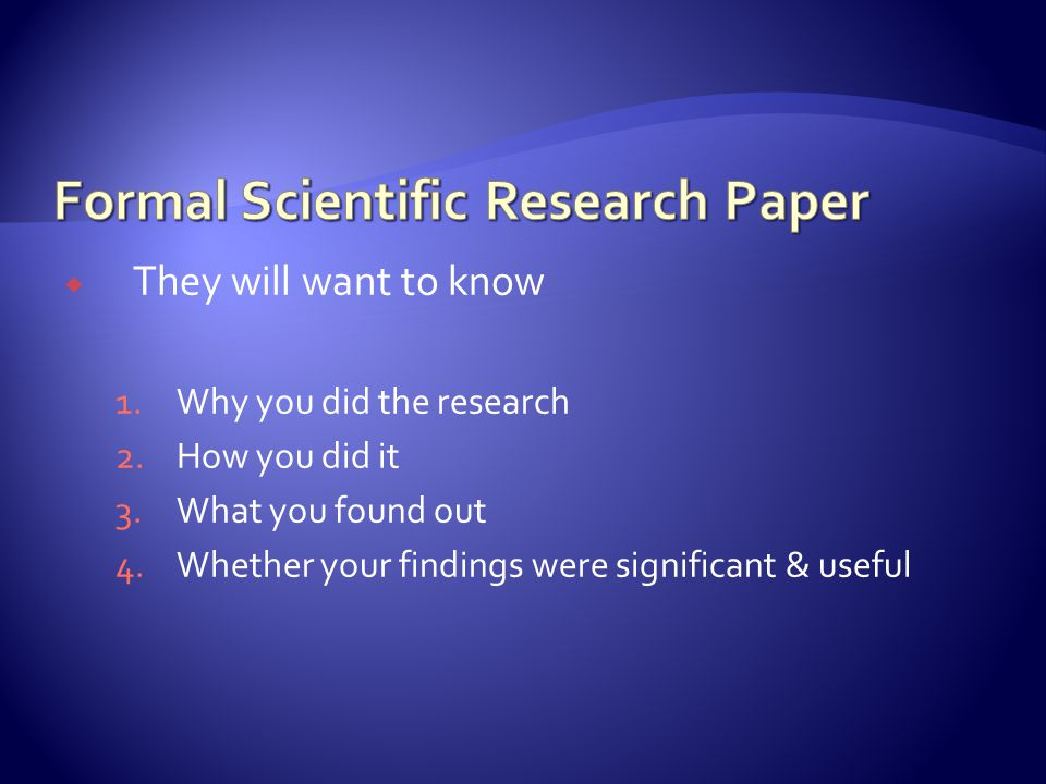  They will want to know 1.Why you did the research 2.How you did it 3.What you found out 4.Whether your findings were significant & useful