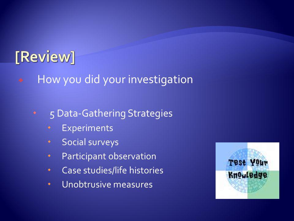 How you did your investigation  5 Data-Gathering Strategies  Experiments  Social surveys  Participant observation  Case studies/life histories  Unobtrusive measures