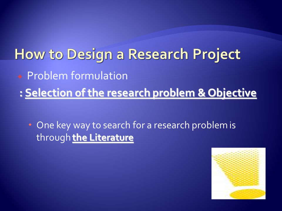  Problem formulation : Selection of the research problem & Objective : Selection of the research problem & Objective the Literature  One key way to search for a research problem is through the Literature