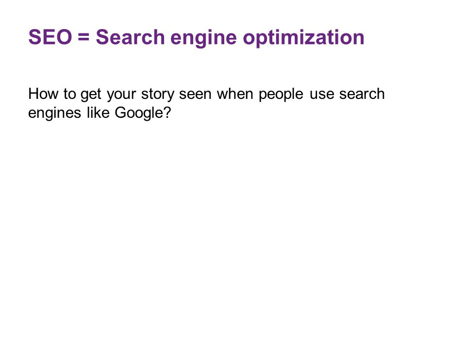 SEO = Search engine optimization How to get your story seen when people use search engines like Google?